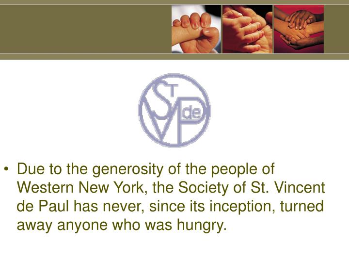 Due to the generosity of the people of Western New York, the Society of St. Vincent de Paul has never, since its inception, turned away anyone who was hungry.