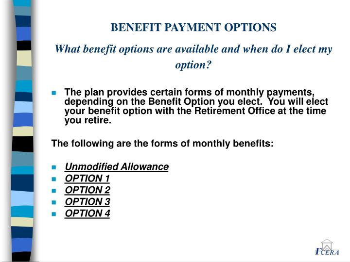 The plan provides certain forms of monthly payments, depending on the Benefit Option you elect.  You will elect your benefit option with the Retirement Office at the time you retire.