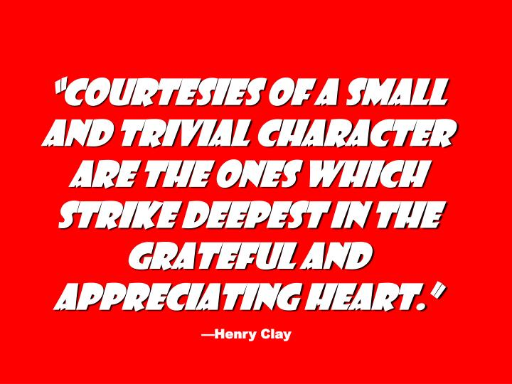 """""""Courtesies of a small and trivial character are the ones which strike deepest in the grateful and appreciating heart."""""""