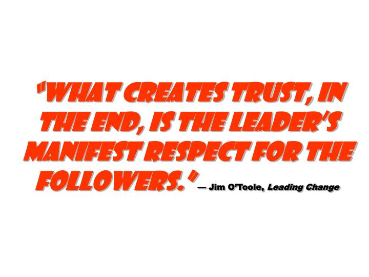 """""""What creates trust, in the end, is the leader's manifest respect for the followers."""""""
