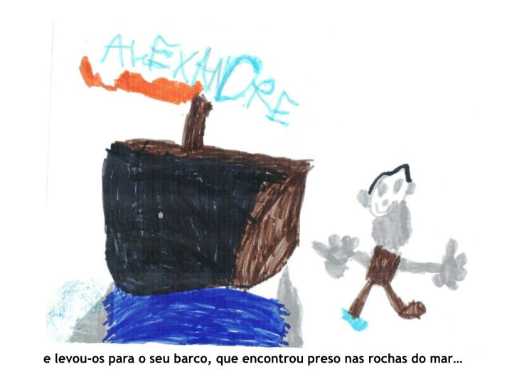 e levou-os para o seu barco, que encontrou preso nas rochas do mar…