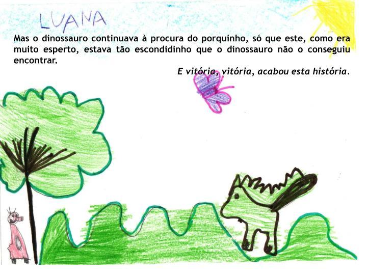 Mas o dinossauro continuava à procura do porquinho, só que este, como era muito esperto, estava tão escondidinho que o dinossauro não o conseguiu encontrar.
