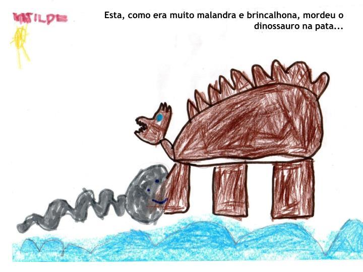 Esta, como era muito malandra e brincalhona, mordeu o dinossauro na pata...