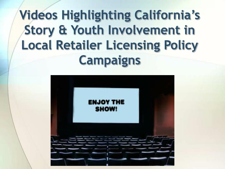 Videos Highlighting California's Story & Youth Involvement in Local Retailer Licensing Policy Campaigns