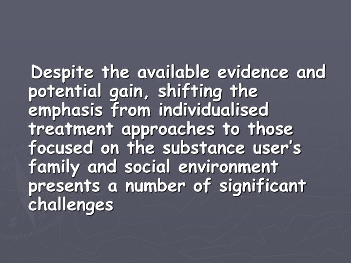 Despite the available evidence and potential gain, shifting the emphasis from individualised treatment approaches to those focused on the substance user's family and social environment presents a number of significant challenges