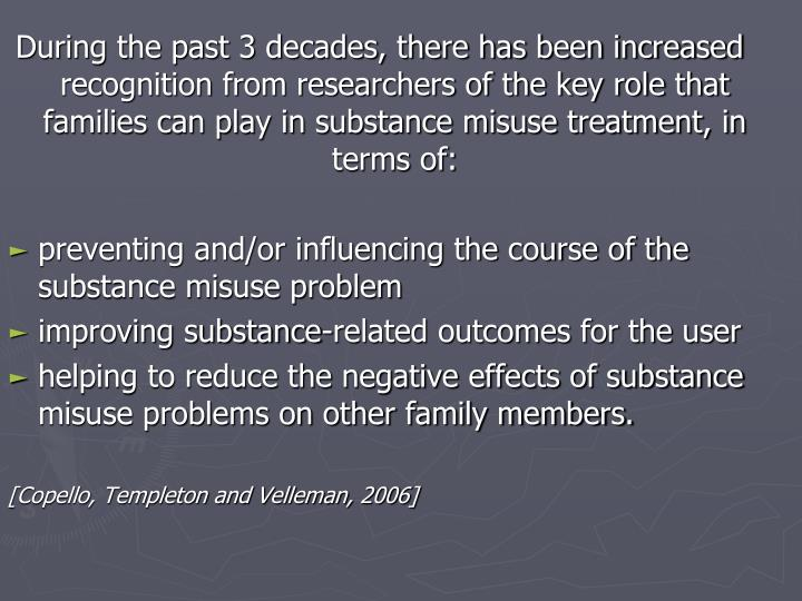 During the past 3 decades, there has been increased recognition from researchers of the key role that families can play in substance misuse treatment, in terms of: