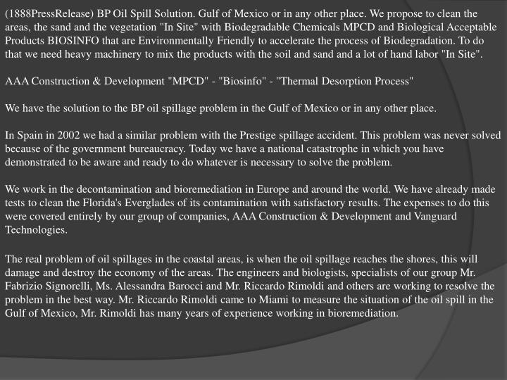 """(1888PressRelease) BP Oil Spill Solution. Gulf of Mexico or in any other place. We propose to clean the areas, the sand and the vegetation """"In Site"""" with Biodegradable Chemicals MPCD and Biological Acceptable Products BIOSINFO that are Environmentally Friendly to accelerate the process of Biodegradation. To do that we need heavy machinery to mix the products with the soil and sand and a lot of hand labor """"In Site""""."""
