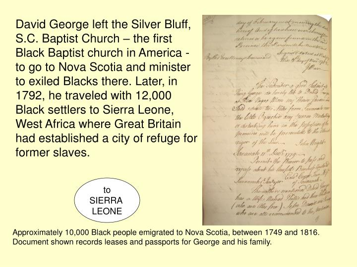 David George left the Silver Bluff, S.C. Baptist Church – the first Black Baptist church in America - to go to Nova Scotia and minister to exiled Blacks there. Later, in 1792, he traveled with 12,000 Black settlers to Sierra Leone, West Africa where Great Britain had established a city of refuge for former slaves.