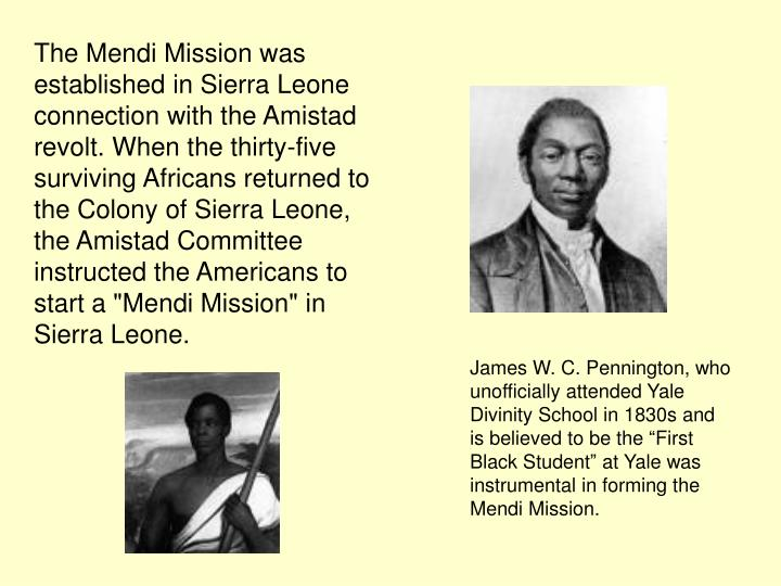 """The Mendi Mission was established in Sierra Leone connection with the Amistad revolt. When the thirty-five surviving Africans returned to the Colony of Sierra Leone, the Amistad Committee instructed the Americans to start a """"Mendi Mission"""" in Sierra Leone."""