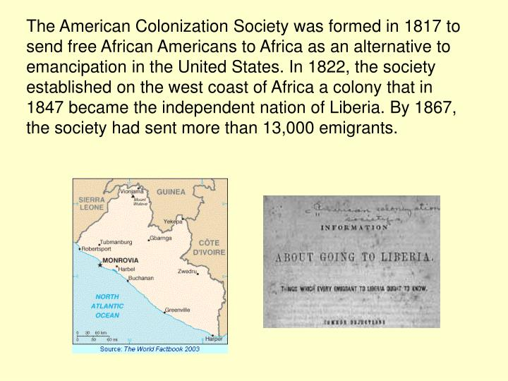 The American Colonization Society was formed in 1817 to send free African Americans to Africa as an alternative to emancipation in the United States. In 1822, the society established on the west coast of Africa a colony that in 1847 became the independent nation of Liberia. By 1867, the society had sent more than 13,000 emigrants.