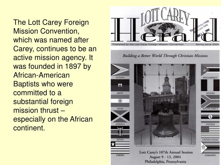 The Lott Carey Foreign Mission Convention, which was named after Carey, continues to be an active mission agency. It was founded in 1897 by African-American Baptists who were committed to a substantial foreign mission thrust – especially on the African continent.