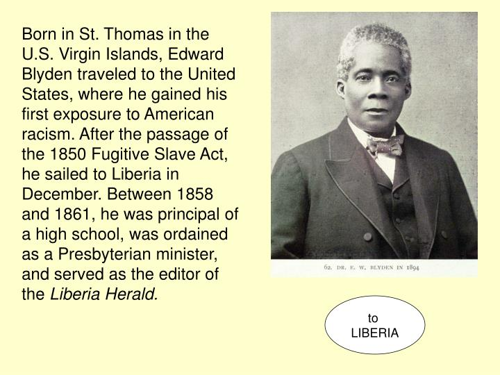 Born in St. Thomas in the U.S. Virgin Islands, Edward Blyden traveled to the United States, where he gained his first exposure to American racism. After the passage of the 1850 Fugitive Slave Act, he sailed to Liberia in December. Between 1858 and 1861, he was principal of a high school, was ordained as a Presbyterian minister, and served as the editor of the
