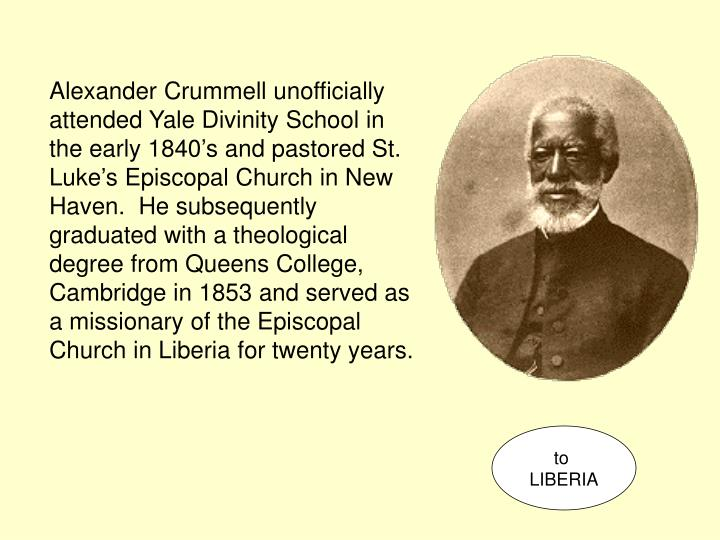 Alexander Crummell unofficially attended Yale Divinity School in the early 1840's and pastored St. Luke's Episcopal Church in New Haven.  He subsequently graduated with a theological degree from Queens College, Cambridge in 1853 and served as a missionary of the Episcopal Church in Liberia for twenty years.