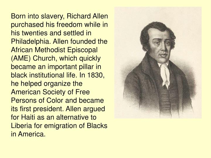 Born into slavery, Richard Allen purchased his freedom while in his twenties and settled in Philadelphia. Allen founded the African Methodist Episcopal (AME) Church, which quickly became an important pillar in black institutional life. In 1830, he helped organize the American Society of Free Persons of Color and became its first president. Allen argued for Haiti as an alternative to Liberia for emigration of Blacks in America.
