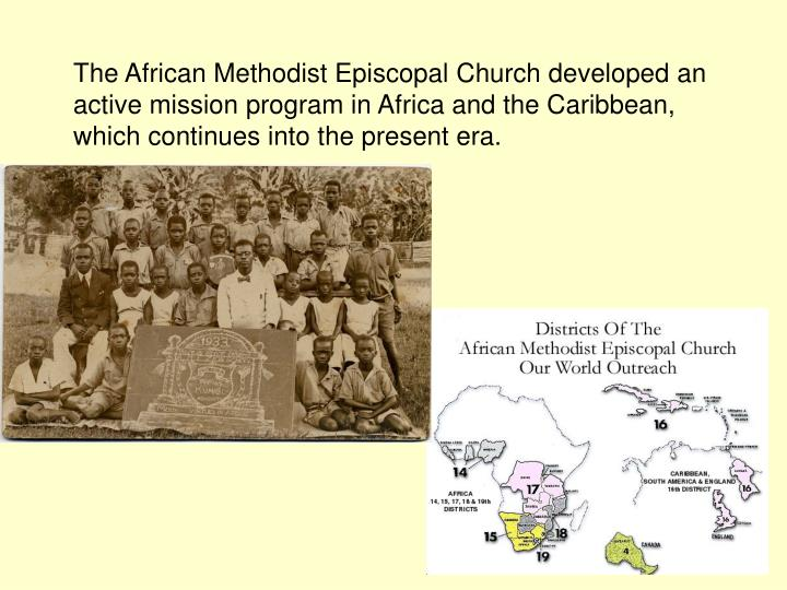 The African Methodist Episcopal Church developed an active mission program in Africa and the Caribbean, which continues into the present era.