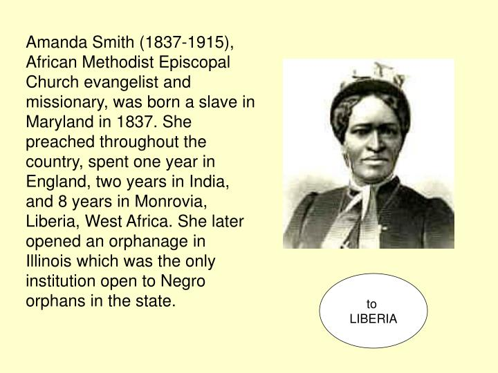 Amanda Smith (1837-1915), African Methodist Episcopal Church evangelist and missionary, was born a slave in Maryland in 1837. She preached throughout the country, spent one year in England, two years in India, and 8 years in Monrovia, Liberia, West Africa. She later opened an orphanage in Illinois which was the only institution open to Negro orphans in the state.