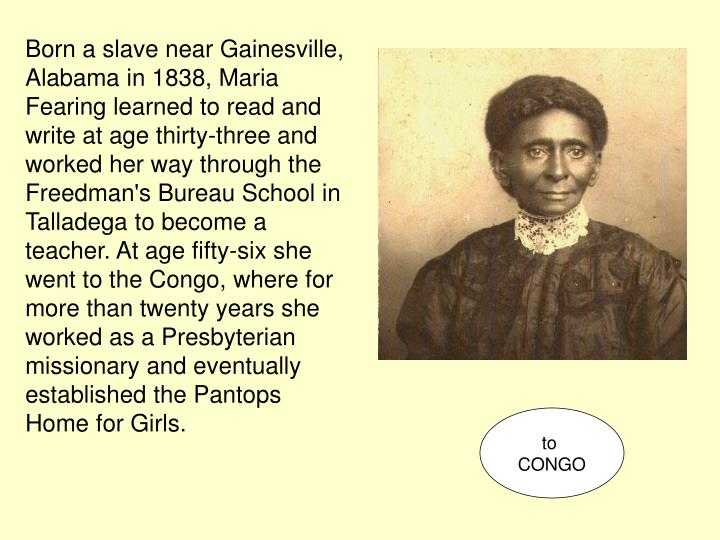 Born a slave near Gainesville, Alabama in 1838, Maria Fearing learned to read and write at age thirty-three and worked her way through the Freedman's Bureau School in Talladega to become a teacher. At age fifty-six she went to the Congo, where for more than twenty years she worked as a Presbyterian missionary and eventually established the Pantops Home for Girls.