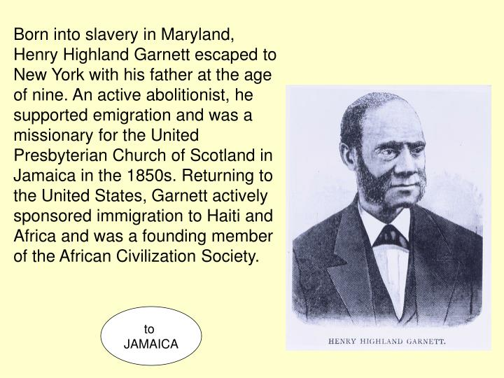 Born into slavery in Maryland, Henry Highland Garnett escaped to New York with his father at the age of nine. An active abolitionist, he supported emigration and was a missionary for the United Presbyterian Church of Scotland in Jamaica in the 1850s. Returning to the United States, Garnett actively sponsored immigration to Haiti and Africa and was a founding member of the African Civilization Society.