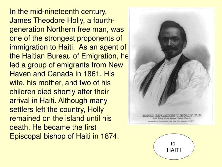 In the mid-nineteenth century, James Theodore Holly, a fourth-generation Northern free man, was one of the strongest proponents of immigration to Haiti.  As an agent of the Haitian Bureau of Emigration, he led a group of emigrants from New Haven and Canada in 1861. His wife, his mother, and two of his children died shortly after their arrival in Haiti. Although many settlers left the country, Holly remained on the island until his death. He became the first Episcopal bishop of Haiti in 1874.