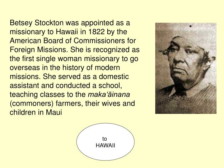Betsey Stockton was appointed as a missionary to Hawaii in 1822 by the American Board of Commissioners for Foreign Missions. She is recognized as the first single woman missionary to go overseas in the history of modern missions. She served as a domestic assistant and conducted a school, teaching classes to the