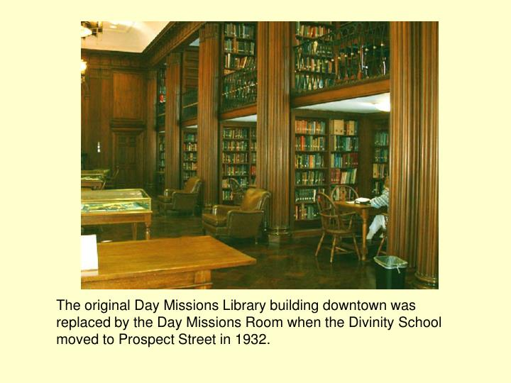 The original Day Missions Library building downtown was replaced by the Day Missions Room when the Divinity School moved to Prospect Street in 1932.