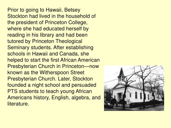 Prior to going to Hawaii, Betsey Stockton had lived in the household of the president of Princeton College, where she had educated herself by reading in his library and had been tutored by Princeton Theological Seminary students. After establishing schools in Hawaii and Canada, she helped to start the first African American Presbyterian Church in Princeton—now known as the Witherspoon Street Presbyterian Church. Later, Stockton founded a night school and persuaded PTS students to teach young African Americans history, English, algebra, and literature.