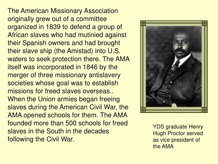 The American Missionary Association originally grew out of a committee organized in 1839 to defend a group of African slaves who had mutinied against their Spanish owners and had brought their slave ship (the Amistad) into U.S. waters to seek protection there. The AMA itself was incorporated in 1846 by the merger of three missionary antislavery societies whose goal was to establish missions for freed slaves overseas.. When the Union armies began freeing slaves during the American Civil War, the AMA opened schools for them. The AMA founded more than 500 schools for freed slaves in the South in the decades following the Civil War.