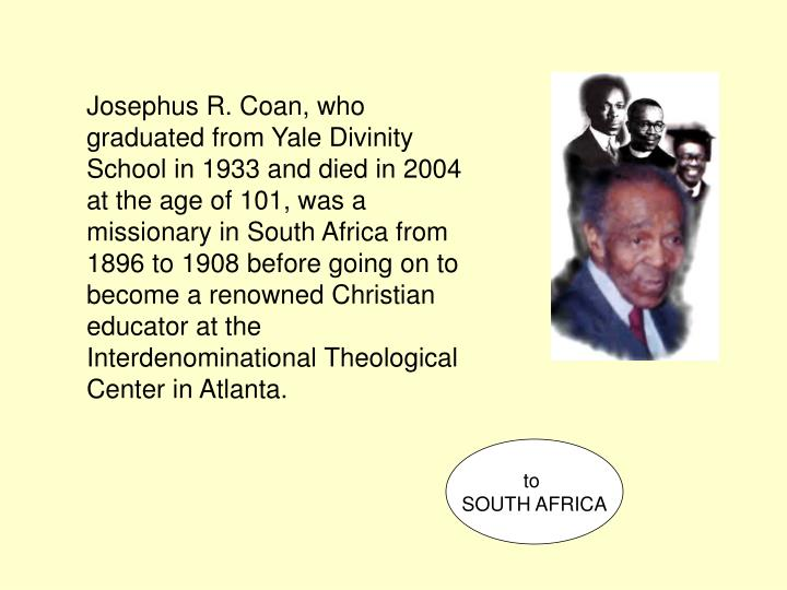 Josephus R. Coan, who graduated from Yale Divinity School in 1933 and died in 2004 at the age of 101, was a missionary in South Africa from 1896 to 1908 before going on to become a renowned Christian educator at the Interdenominational Theological Center in Atlanta.