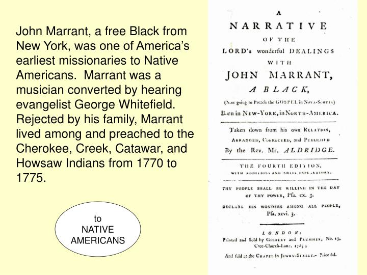 John Marrant, a free Black from New York, was one of America's earliest missionaries to Native Americans.  Marrant was a musician converted by hearing evangelist George Whitefield. Rejected by his family, Marrant lived among and preached to the Cherokee, Creek, Catawar, and Howsaw Indians from 1770 to 1775.