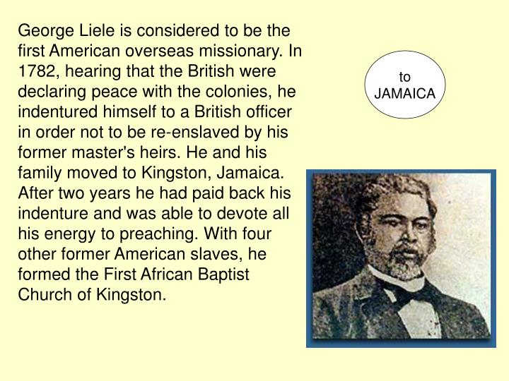 George Liele is considered to be the first American overseas missionary. In 1782, hearing that the British were declaring peace with the colonies, he indentured himself to a British officer in order not to be re-enslaved by his former master's heirs. He and his family moved to Kingston, Jamaica. After two years he had paid back his indenture and was able to devote all his energy to preaching. With four other former American slaves, he formed the First African Baptist Church of Kingston.