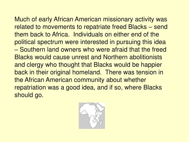 Much of early African American missionary activity was related to movements to repatriate freed Blacks – send them back to Africa.  Individuals on either end of the political spectrum were interested in pursuing this idea – Southern land owners who were afraid that the freed Blacks would cause unrest and Northern abolitionists and clergy who thought that Blacks would be happier back in their original homeland.  There was tension in the African American community about whether repatriation was a good idea, and if so, where Blacks should go