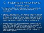 c subjecting the human body to material ends