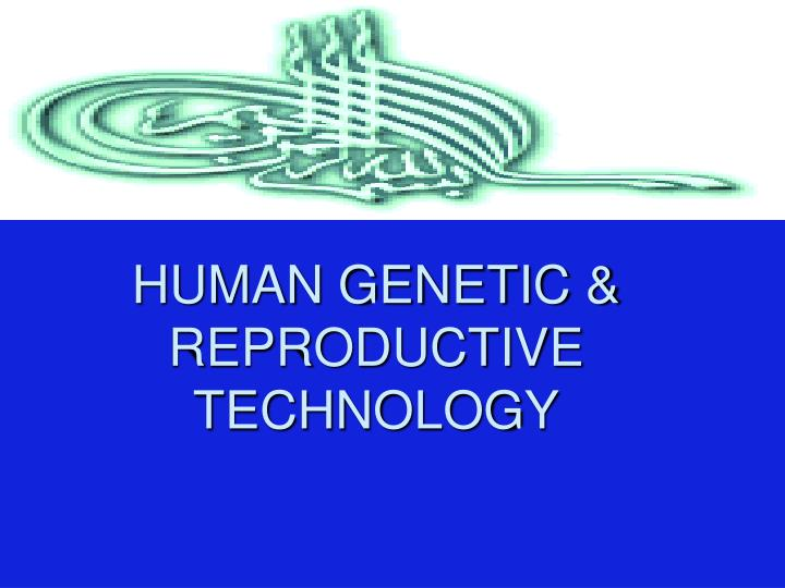 HUMAN GENETIC & REPRODUCTIVE TECHNOLOGY