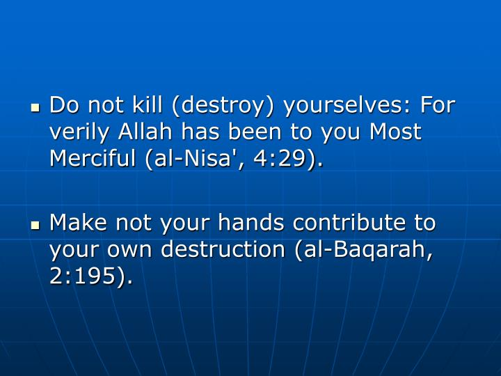 Do not kill (destroy) yourselves: For verily Allah has been to you Most Merciful (al-Nisa', 4:29).
