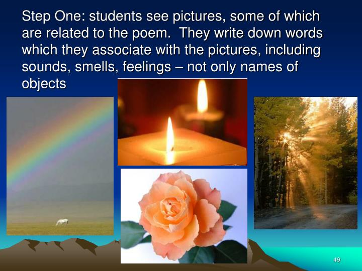 Step One: students see pictures, some of which are related to the poem.  They write down words which they associate with the pictures, including sounds, smells, feelings – not only names of objects