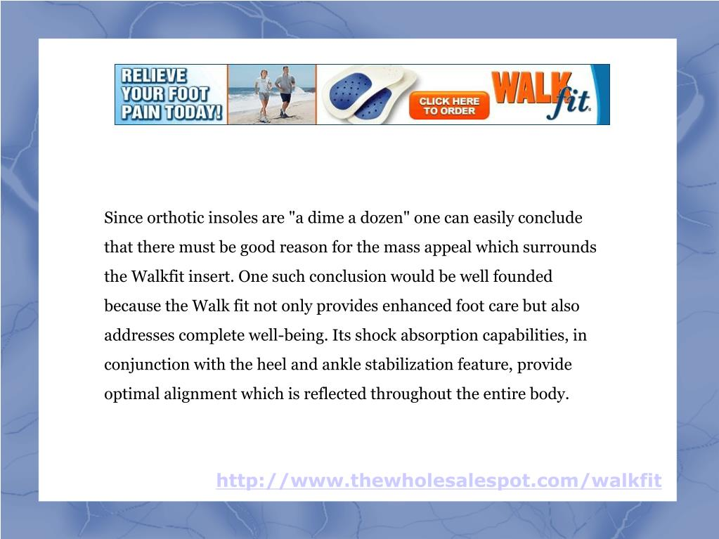 """Since orthotic insoles are """"a dime a dozen"""" one can easily conclude that there must be good reason for the mass appeal which surrounds the Walkfit insert. One such conclusion would be well founded because the Walk fit not only provides enhanced foot care but also addresses complete well-being. Its shock absorption capabilities, in conjunction with the heel and ankle stabilization feature, provide optimal alignment which is reflected throughout the entire body."""