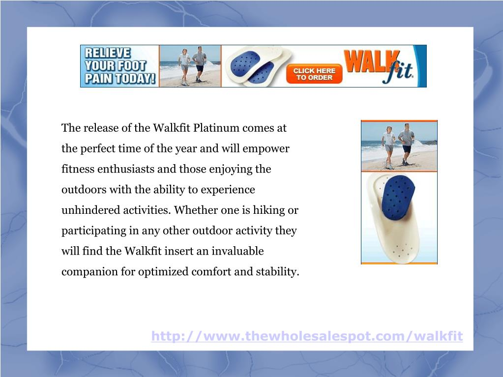 The release of the Walkfit Platinum comes at the perfect time of the year and will empower fitness enthusiasts and those enjoying the outdoors with the ability to experience unhindered activities. Whether one is hiking or participating in any other outdoor activity they will find the Walkfit insert an invaluable companion for optimized comfort and stability.