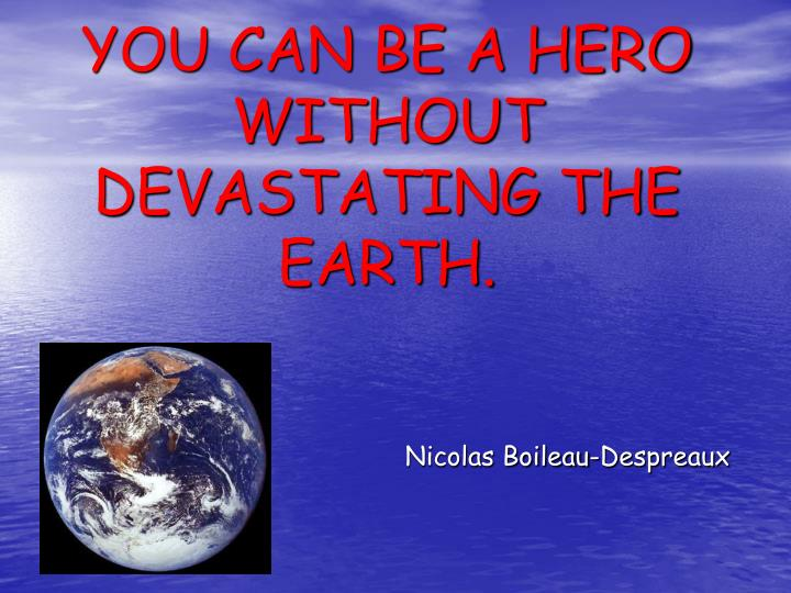 YOU CAN BE A HERO WITHOUT DEVASTATING THE EARTH.