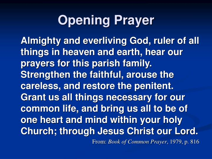 Almighty and everliving God, ruler of all things in heaven and earth, hear our prayers for this parish family. Strengthen the faithful, arouse the careless, and restore the penitent. Grant us all things necessary for our common life, and bring us all to be of one heart and mind within your holy Church; through Jesus Christ our Lord.