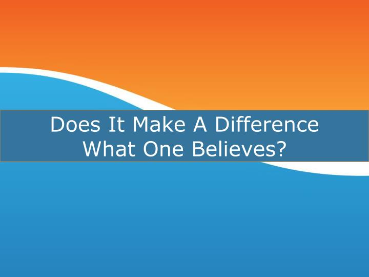 does it make a difference what one believes