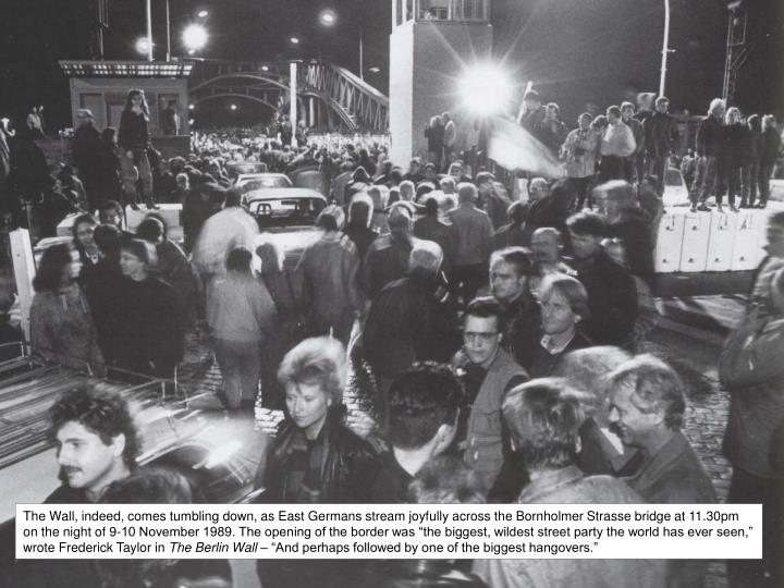 """The Wall, indeed, comes tumbling down, as East Germans stream joyfully across the Bornholmer Strasse bridge at 11.30pm on the night of 9-10 November 1989. The opening of the border was """"the biggest, wildest street party the world has ever seen,"""" wrote Frederick Taylor in"""