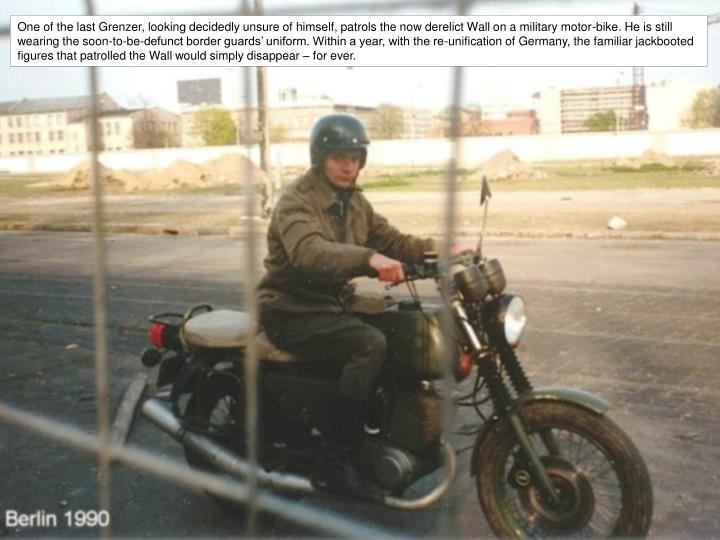 One of the last Grenzer, looking decidedly unsure of himself, patrols the now derelict Wall on a military motor-bike. He is still wearing the soon-to-be-defunct border guards' uniform. Within a year, with the re-unification of Germany, the familiar jackbooted figures that patrolled the Wall would simply disappear – for ever.
