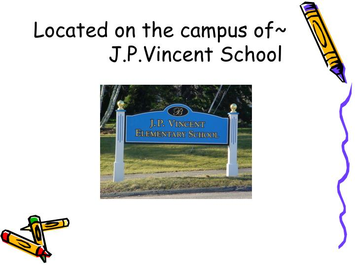Located on the campus of~      J.P.Vincent School