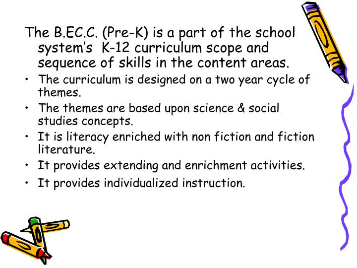 The B.EC.C. (Pre-K) is a part of the school system's  K-12 curriculum scope and sequence of skills in the content areas.