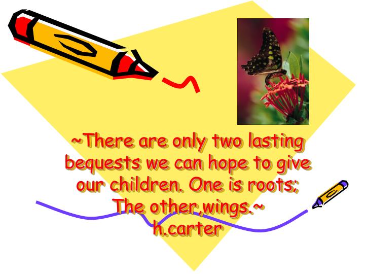~There are only two lasting bequests we can hope to give our children. One is roots;