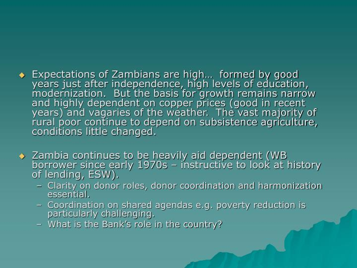 Expectations of Zambians are high…  formed by good years just after independence, high levels of education, modernization.  But the basis for growth remains narrow and highly dependent on copper prices (good in recent years) and vagaries of the weather.  The vast majority of rural poor continue to depend on subsistence agriculture, conditions little changed.