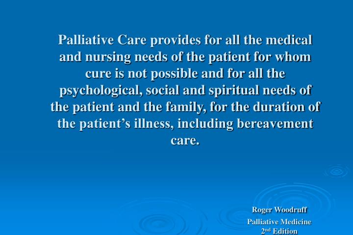 Palliative Care provides for all the medical and nursing needs of the patient for whom cure is not possible and for all the psychological, social and spiritual needs of the patient and the family, for the duration of the patient's illness, including bereavement care.