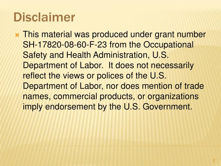 This material was produced under grant number SH-17820-08-60-F-23 from the Occupational Safety and Health Administration, U.S. Department of Labor.  It does not necessarily reflect the views or polices of the U.S. Department of Labor, nor does mention of trade names, commercial products, or organizations imply endorsement by the U.S. Government.