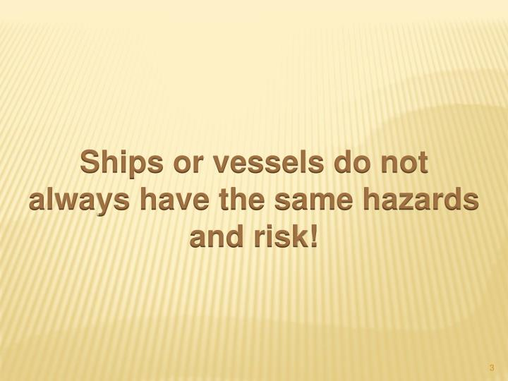 Ships or vessels do not always have the same hazards and risk!