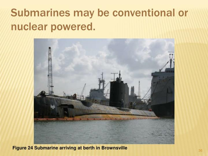 Submarines may be conventional or nuclear powered.